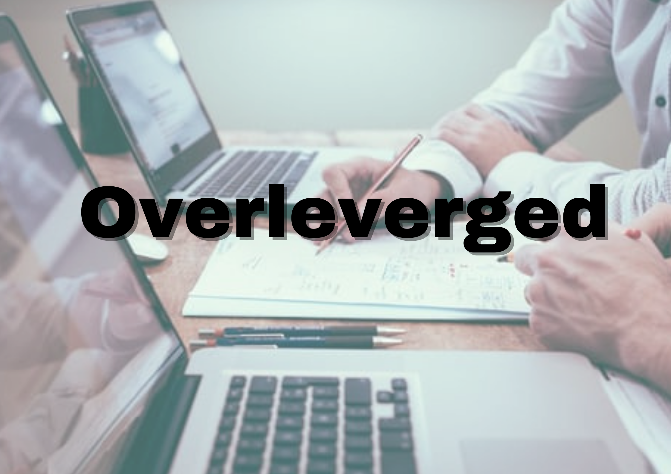 Overleveraged and its effect on finance